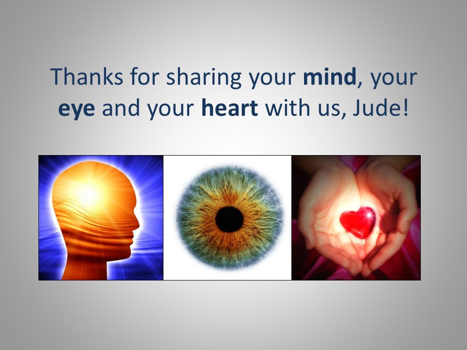 Thanks for sharing your mind, your eye and your heart with us, Jude!
