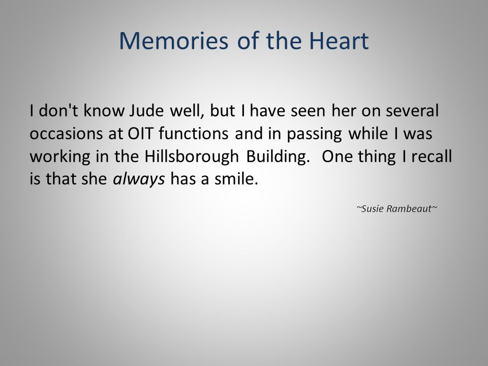 Memories of the Heart I don t know Jude well, but I have seen her on several occasions at OIT functions and in passing while I was working in the Hillsborough Building.