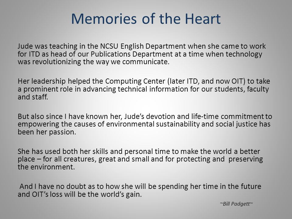 Memories of the Heart Jude was teaching in the NCSU English Department when she came to work for ITD as head of our Publications Department at a time when technology was revolutionizing the way we communicate.