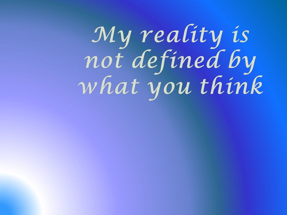 My reality is not defined by what you think