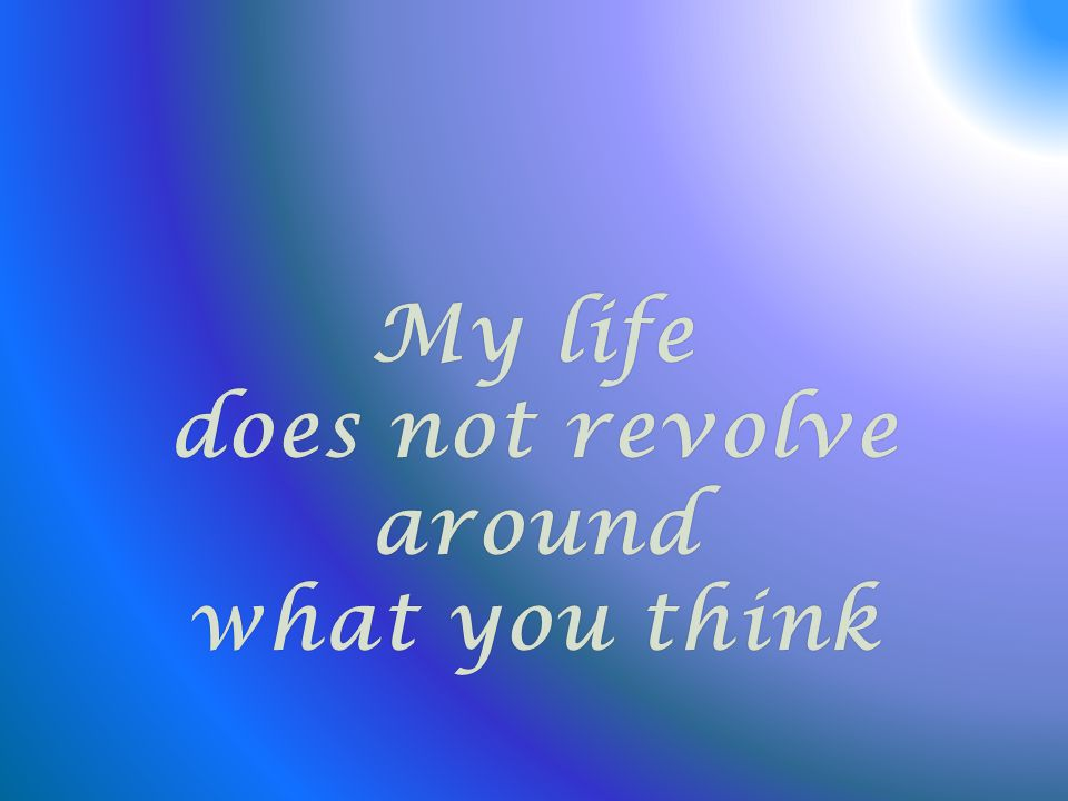 My lifeMy life does not revolve around what you thinkwhat you think