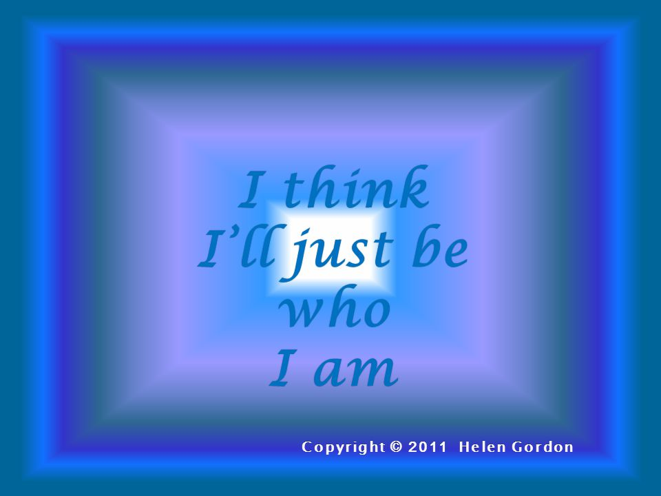 I thinkI think I'll just be who I amI am Copyright © 2011 Helen GordonCopyright © 2011 Helen Gordon