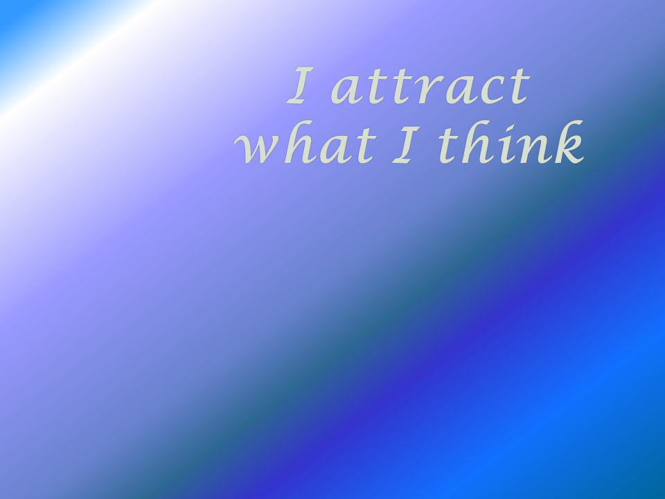 I attractI attract what I thinkwhat I think