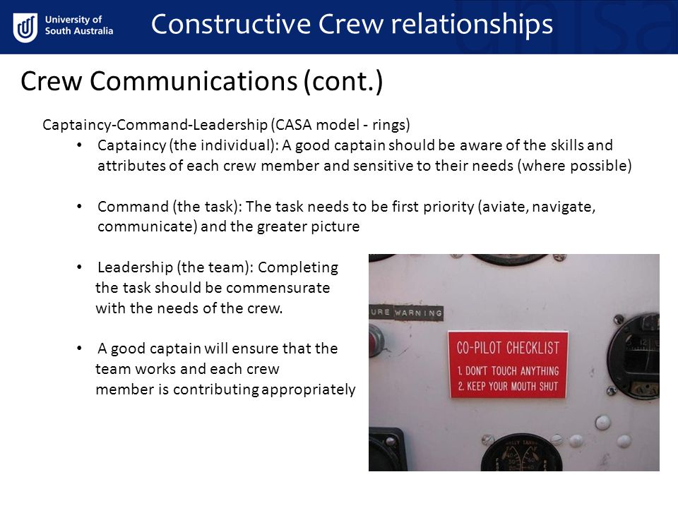 Crew Communications (cont.) Captaincy-Command-Leadership (CASA model - rings) Captaincy (the individual): A good captain should be aware of the skills and attributes of each crew member and sensitive to their needs (where possible) Command (the task): The task needs to be first priority (aviate, navigate, communicate) and the greater picture Leadership (the team): Completing the task should be commensurate with the needs of the crew.