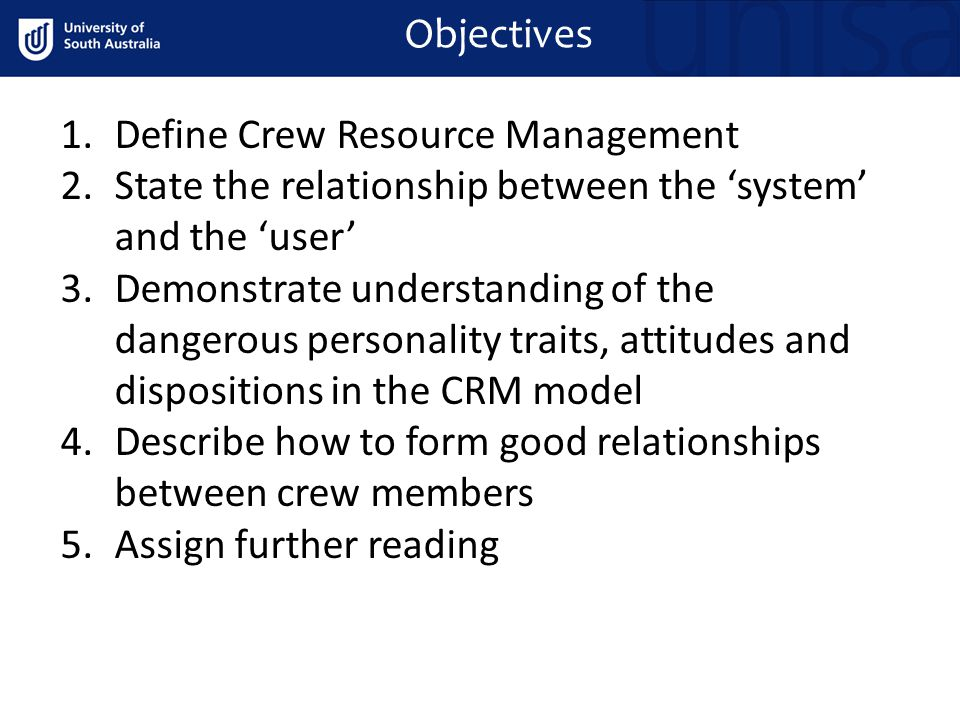 Objectives 1.Define Crew Resource Management 2.State the relationship between the 'system' and the 'user' 3.Demonstrate understanding of the dangerous personality traits, attitudes and dispositions in the CRM model 4.Describe how to form good relationships between crew members 5.Assign further reading