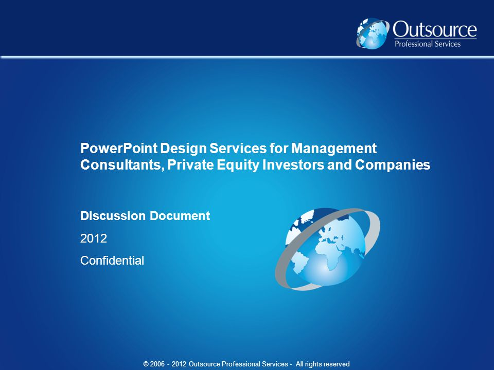 © Outsource Professional Services - All rights reserved Discussion Document 2012 Confidential PowerPoint Design Services for Management Consultants, Private Equity Investors and Companies