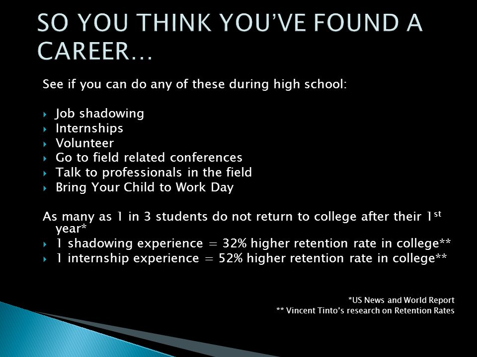 See if you can do any of these during high school:  Job shadowing  Internships  Volunteer  Go to field related conferences  Talk to professionals in the field  Bring Your Child to Work Day As many as 1 in 3 students do not return to college after their 1 st year*  1 shadowing experience = 32% higher retention rate in college**  1 internship experience = 52% higher retention rate in college** *US News and World Report ** Vincent Tinto's research on Retention Rates