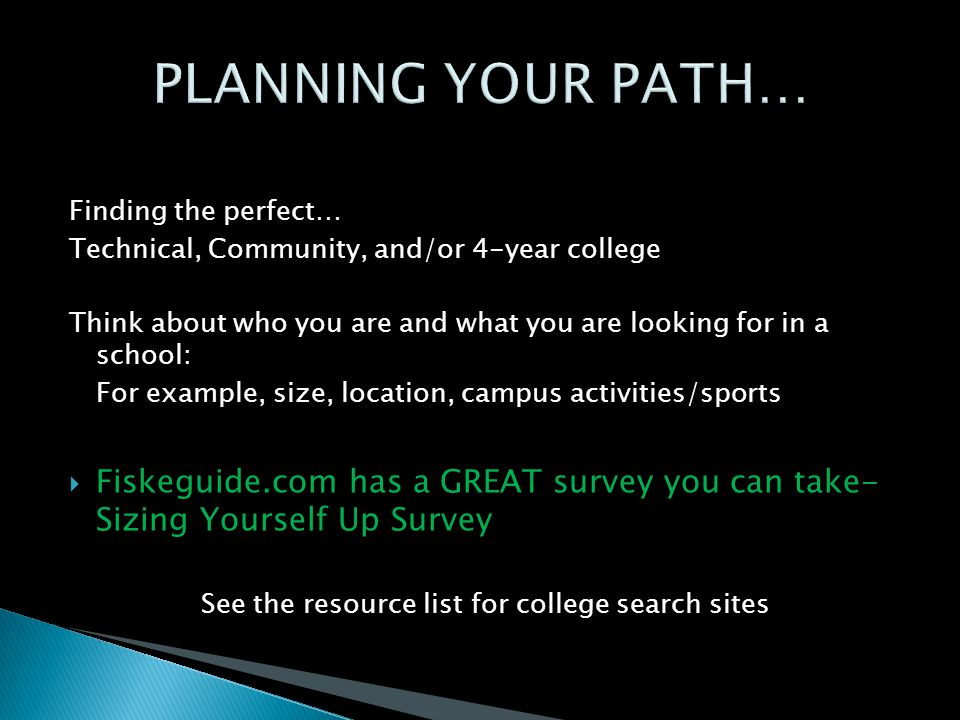 Finding the perfect… Technical, Community, and/or 4-year college Think about who you are and what you are looking for in a school: For example, size, location, campus activities/sports  Fiskeguide.com has a GREAT survey you can take- Sizing Yourself Up Survey See the resource list for college search sites