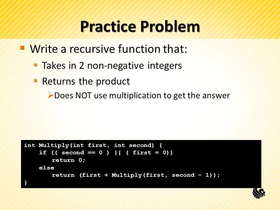 Practice Problem  Write a recursive function that:  Takes in 2 non-negative integers  Returns the product  Does NOT use multiplication to get the answer int Multiply(int first, int second) { if (( second == 0 ) || ( first = 0)) return 0; else return (first + Multiply(first, second – 1)); }