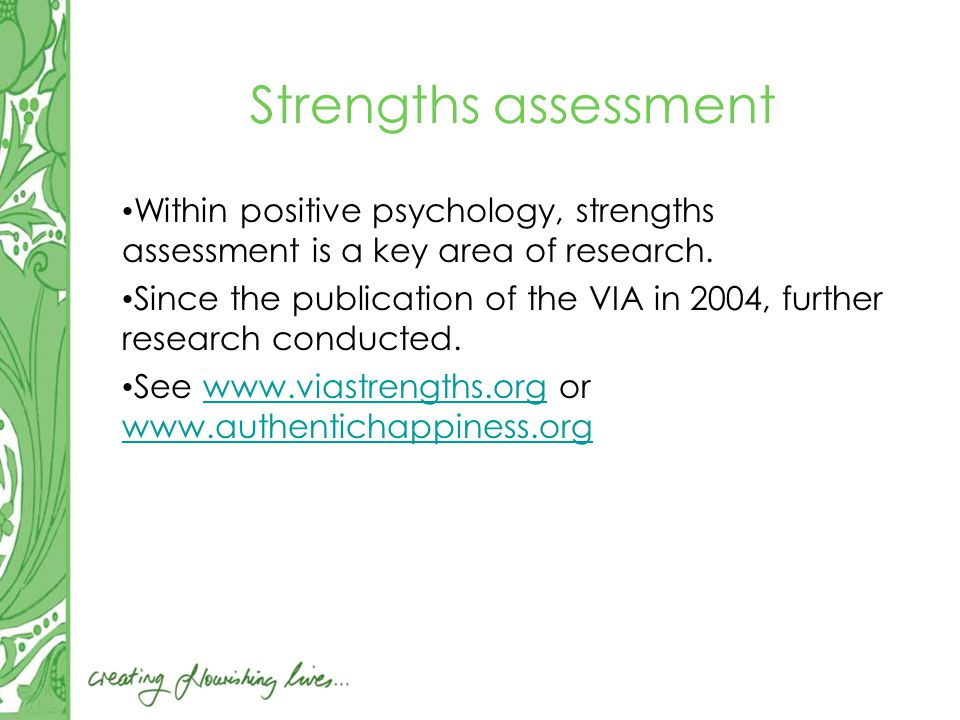 Strengths assessment Within positive psychology, strengths assessment is a key area of research.
