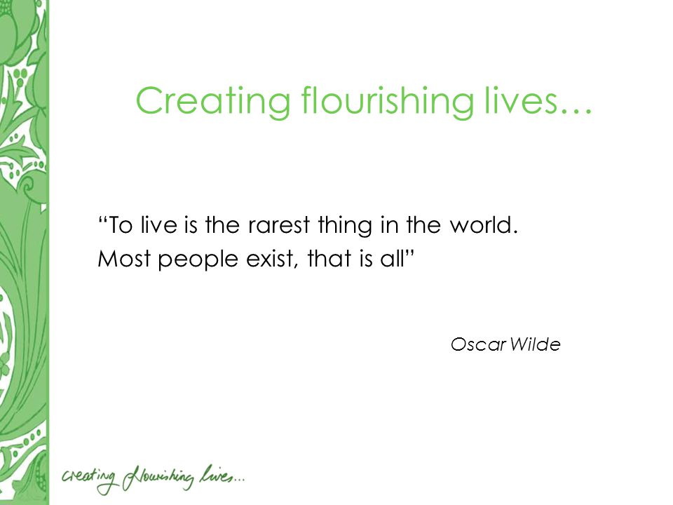 Creating flourishing lives… To live is the rarest thing in the world.