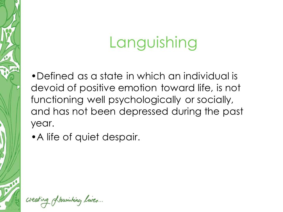 Languishing Defined as a state in which an individual is devoid of positive emotion toward life, is not functioning well psychologically or socially, and has not been depressed during the past year.