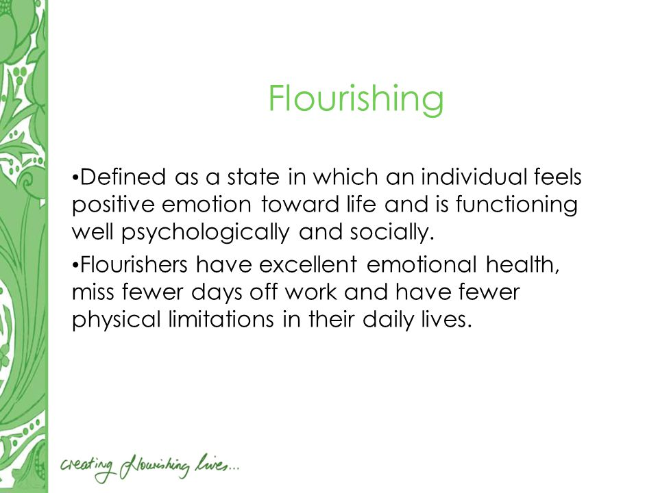 Flourishing Defined as a state in which an individual feels positive emotion toward life and is functioning well psychologically and socially.