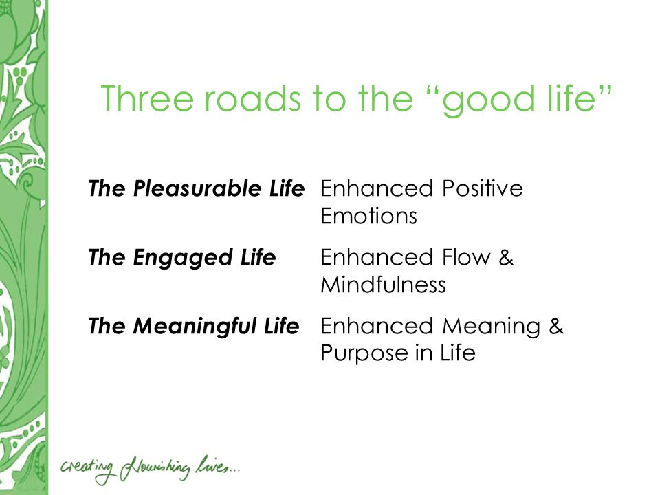 Three roads to the good life The Pleasurable Life Enhanced Positive Emotions The Engaged Life Enhanced Flow & Mindfulness The Meaningful Life Enhanced Meaning & Purpose in Life