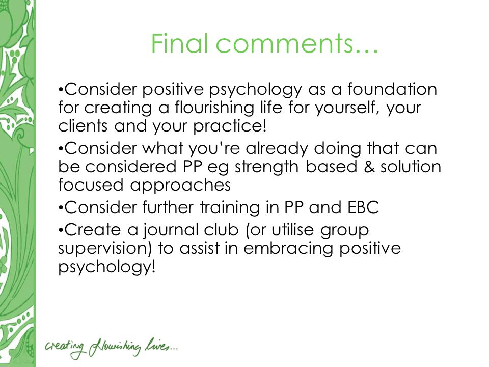 Final comments… Consider positive psychology as a foundation for creating a flourishing life for yourself, your clients and your practice.