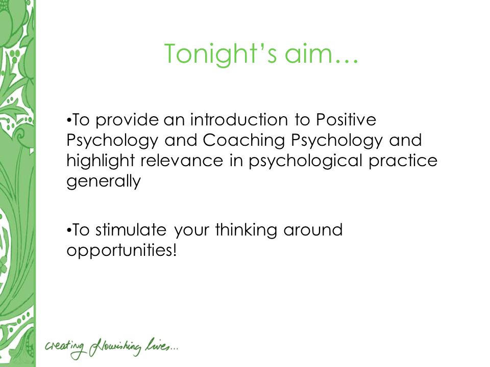 Tonight's aim… To provide an introduction to Positive Psychology and Coaching Psychology and highlight relevance in psychological practice generally To stimulate your thinking around opportunities!