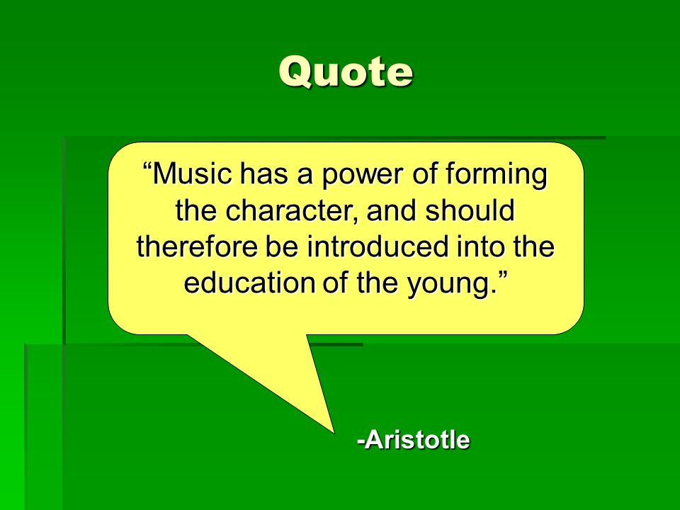 Quote Music has a power of forming the character, and should therefore be introduced into the education of the young. -Aristotle
