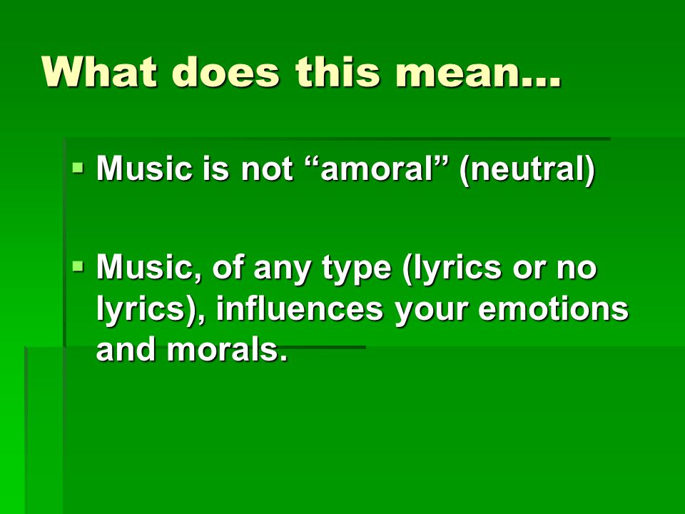 What does this mean…  Music is not amoral (neutral)  Music, of any type (lyrics or no lyrics), influences your emotions and morals.