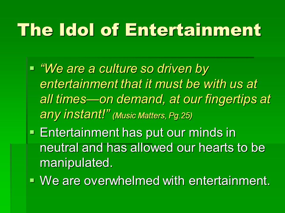 The Idol of Entertainment  We are a culture so driven by entertainment that it must be with us at all times—on demand, at our fingertips at any instant! (Music Matters, Pg.25)  Entertainment has put our minds in neutral and has allowed our hearts to be manipulated.