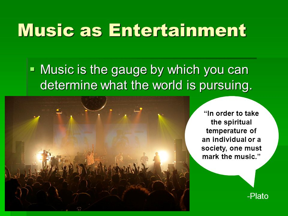 Music as Entertainment  Music is the gauge by which you can determine what the world is pursuing.