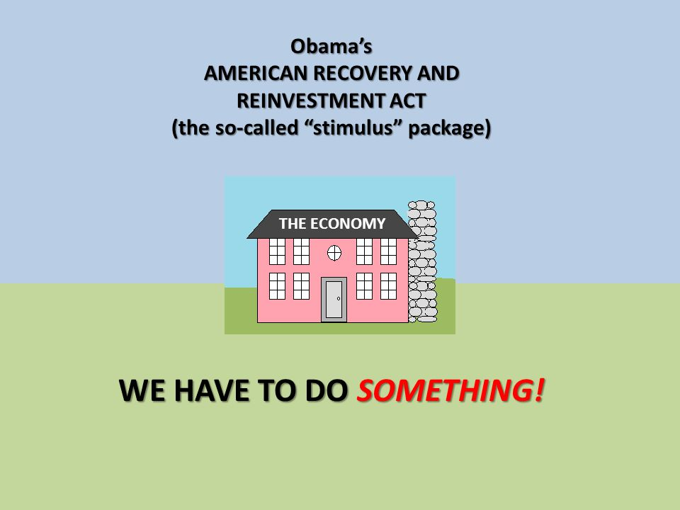 Obama's AMERICAN RECOVERY AND REINVESTMENT ACT (the so-called stimulus package) WE HAVE TO DO SOMETHING.