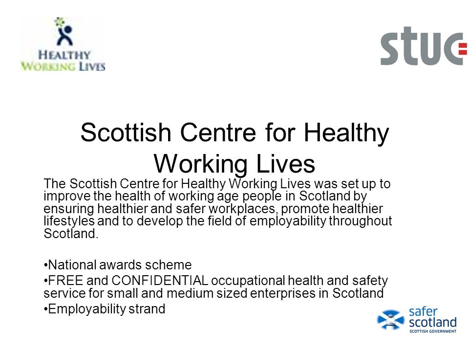 Scottish Centre for Healthy Working Lives The Scottish Centre for Healthy Working Lives was set up to improve the health of working age people in Scotland by ensuring healthier and safer workplaces, promote healthier lifestyles and to develop the field of employability throughout Scotland.