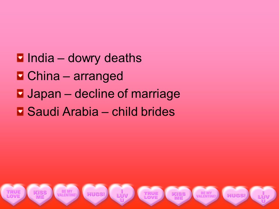 India – dowry deaths China – arranged Japan – decline of marriage Saudi Arabia – child brides
