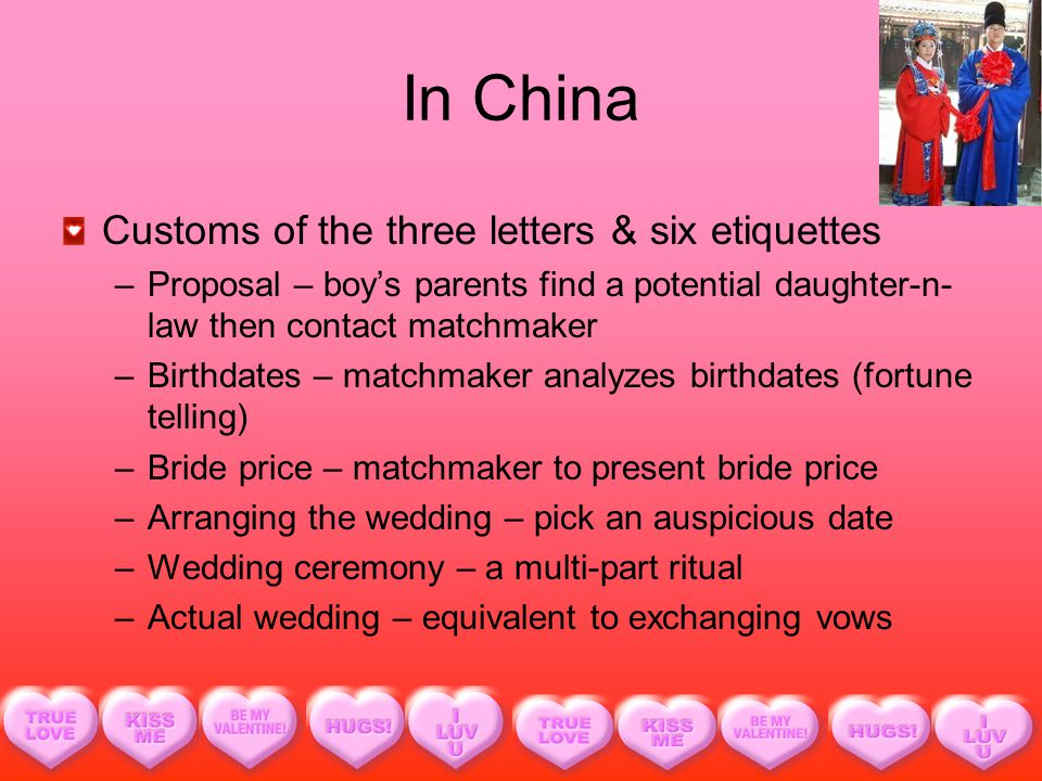 In China Customs of the three letters & six etiquettes –Proposal – boy's parents find a potential daughter-n- law then contact matchmaker –Birthdates – matchmaker analyzes birthdates (fortune telling) –Bride price – matchmaker to present bride price –Arranging the wedding – pick an auspicious date –Wedding ceremony – a multi-part ritual –Actual wedding – equivalent to exchanging vows