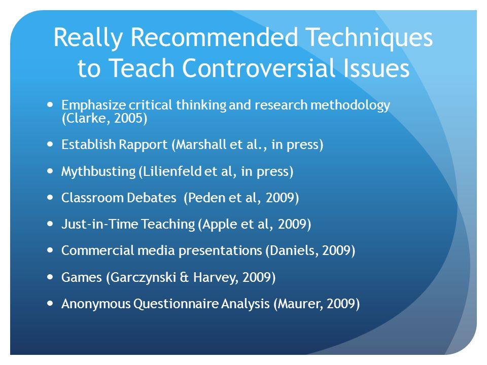 Really Recommended Techniques to Teach Controversial Issues Emphasize critical thinking and research methodology (Clarke, 2005) Establish Rapport (Marshall et al., in press) Mythbusting (Lilienfeld et al, in press) Classroom Debates (Peden et al, 2009) Just-in-Time Teaching (Apple et al, 2009) Commercial media presentations (Daniels, 2009) Games (Garczynski & Harvey, 2009) Anonymous Questionnaire Analysis (Maurer, 2009)