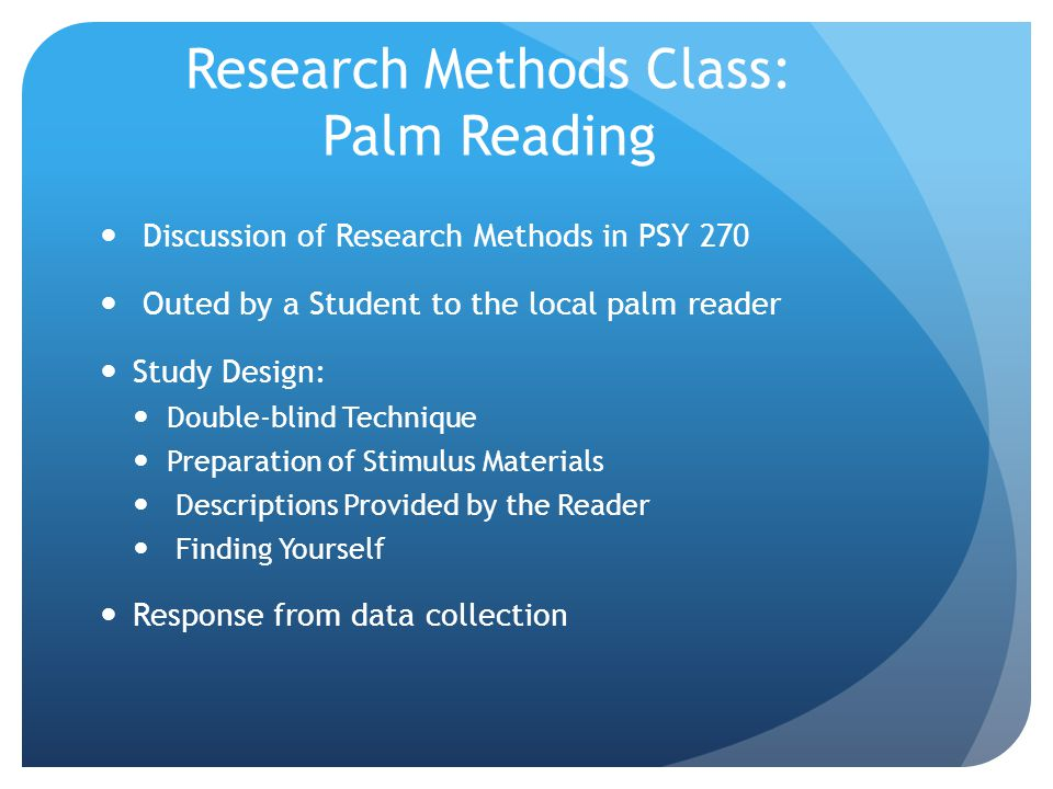 Research Methods Class: Palm Reading Discussion of Research Methods in PSY 270 Outed by a Student to the local palm reader Study Design: Double-blind Technique Preparation of Stimulus Materials Descriptions Provided by the Reader Finding Yourself Response from data collection