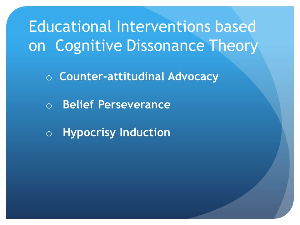 Educational Interventions based on Cognitive Dissonance Theory o Counter-attitudinal Advocacy o Belief Perseverance o Hypocrisy Induction