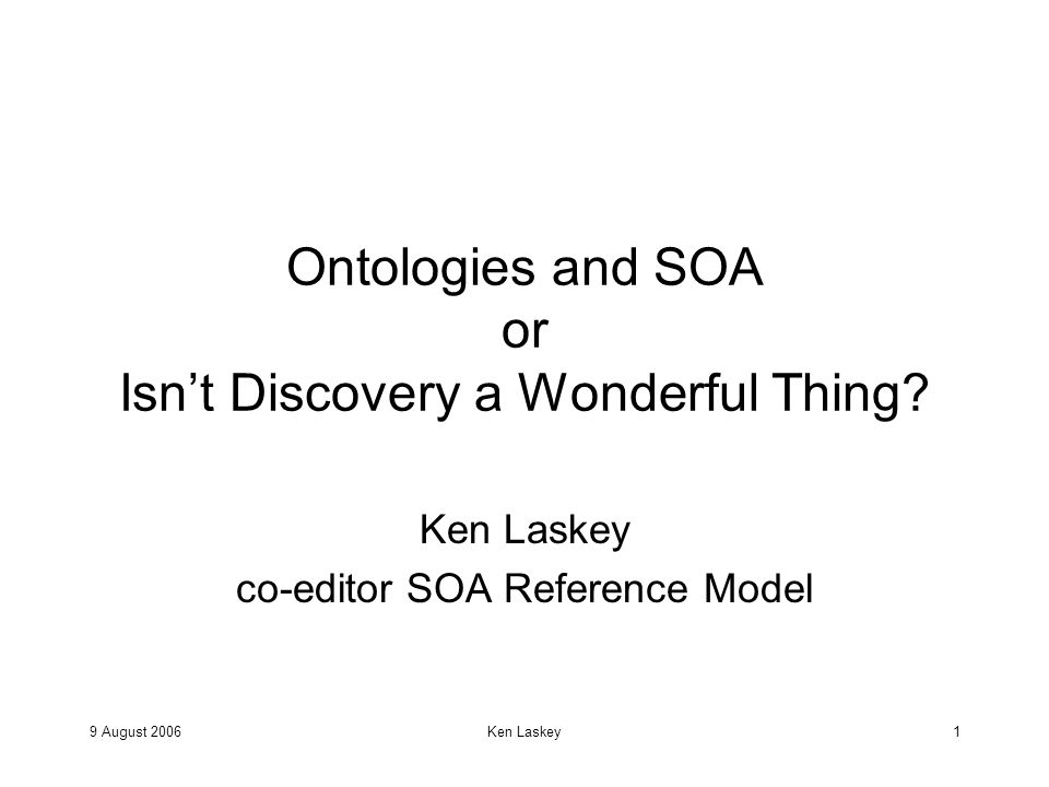 9 August 2006Ken Laskey1 Ontologies and SOA or Isn't Discovery a Wonderful Thing.