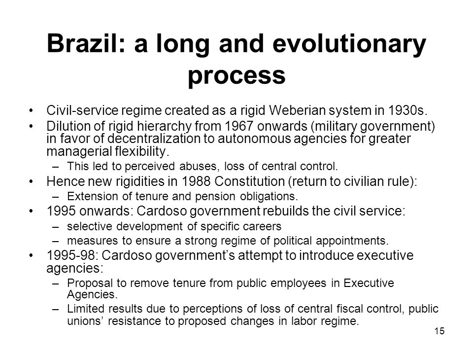 15 Brazil: a long and evolutionary process Civil-service regime created as a rigid Weberian system in 1930s.