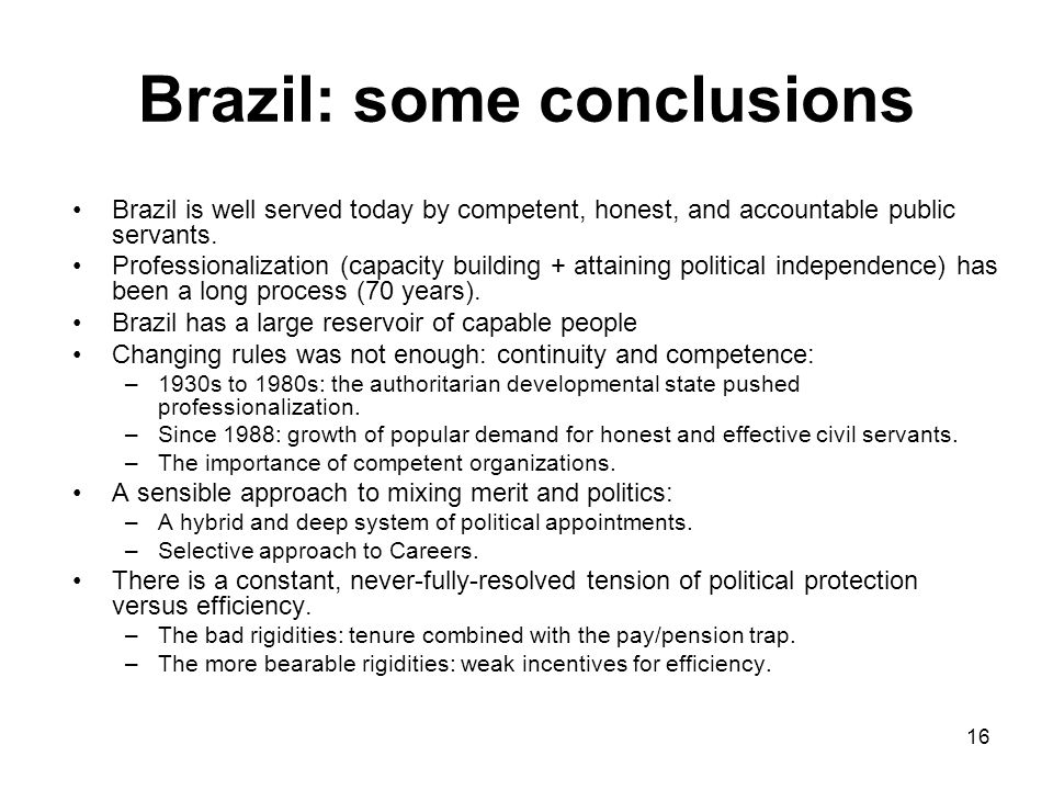 16 Brazil: some conclusions Brazil is well served today by competent, honest, and accountable public servants.