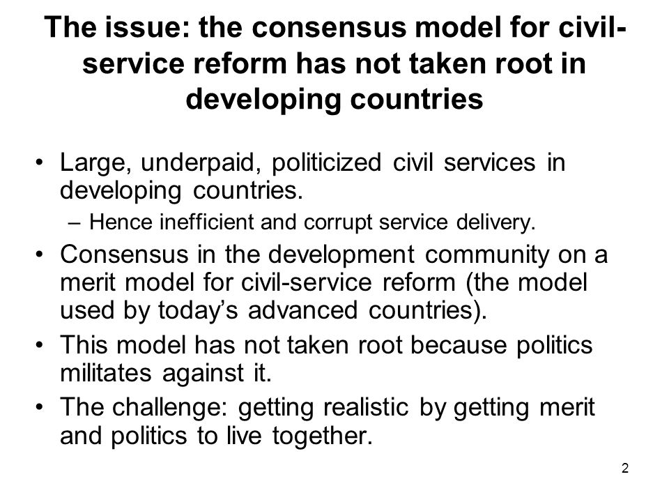 2 The issue: the consensus model for civil- service reform has not taken root in developing countries Large, underpaid, politicized civil services in developing countries.