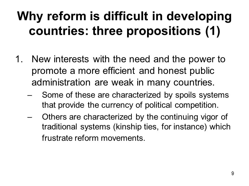 9 Why reform is difficult in developing countries: three propositions (1) 1.New interests with the need and the power to promote a more efficient and honest public administration are weak in many countries.
