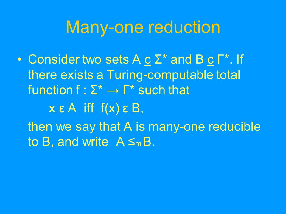 Many-one reduction Consider two sets A c Σ* and B c Γ*.