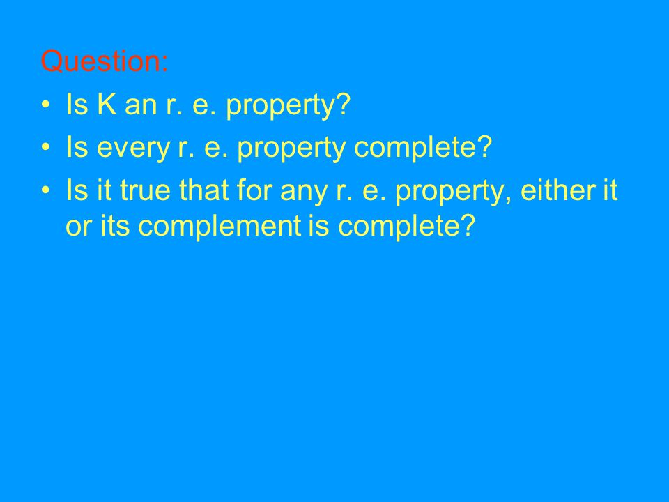 Question: Is K an r. e. property. Is every r. e.