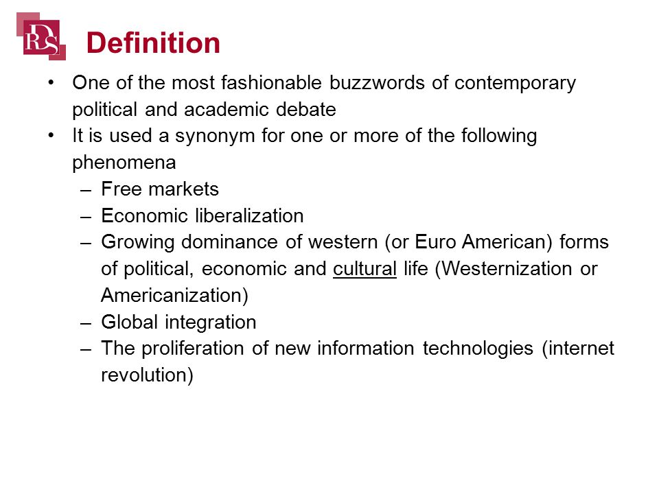 One of the most fashionable buzzwords of contemporary political and academic debate It is used a synonym for one or more of the following phenomena –Free markets –Economic liberalization –Growing dominance of western (or Euro American) forms of political, economic and cultural life (Westernization or Americanization) –Global integration –The proliferation of new information technologies (internet revolution) Definition