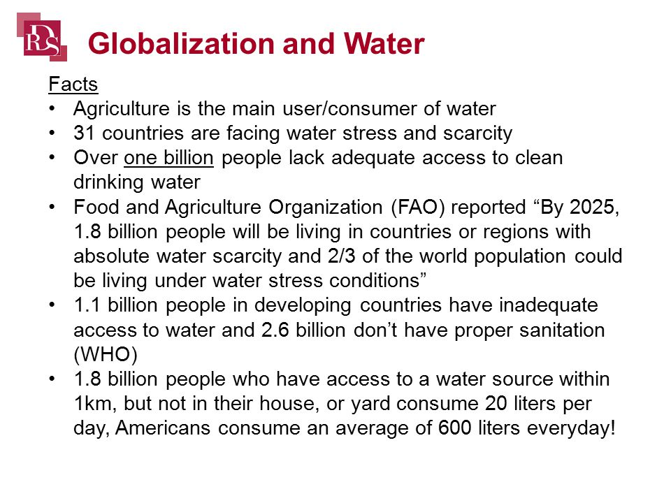 Facts Agriculture is the main user/consumer of water 31 countries are facing water stress and scarcity Over one billion people lack adequate access to clean drinking water Food and Agriculture Organization (FAO) reported By 2025, 1.8 billion people will be living in countries or regions with absolute water scarcity and 2/3 of the world population could be living under water stress conditions 1.1 billion people in developing countries have inadequate access to water and 2.6 billion don't have proper sanitation (WHO) 1.8 billion people who have access to a water source within 1km, but not in their house, or yard consume 20 liters per day, Americans consume an average of 600 liters everyday.