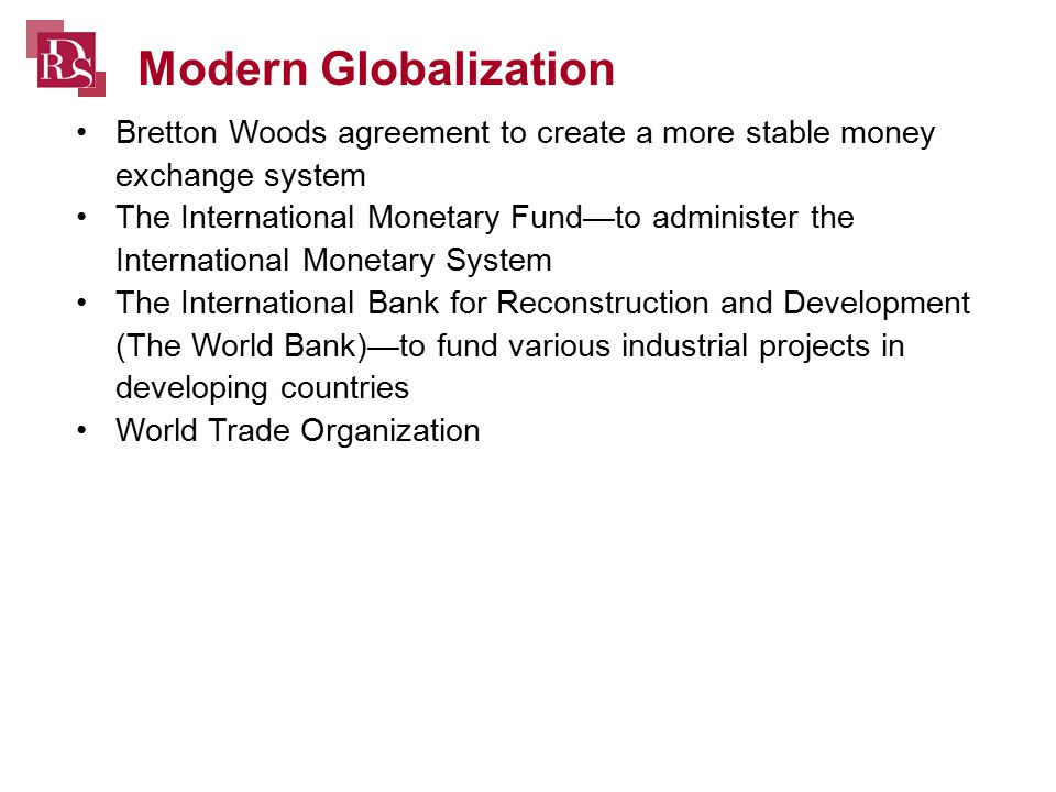 Bretton Woods agreement to create a more stable money exchange system The International Monetary Fund—to administer the International Monetary System The International Bank for Reconstruction and Development (The World Bank)—to fund various industrial projects in developing countries World Trade Organization Modern Globalization