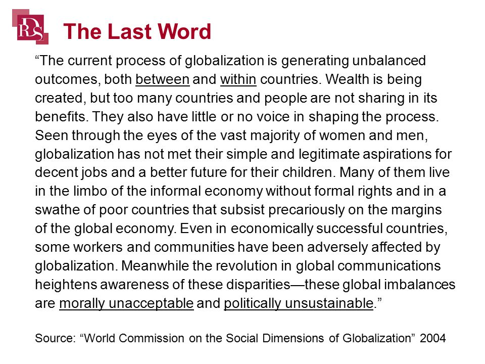 The current process of globalization is generating unbalanced outcomes, both between and within countries.