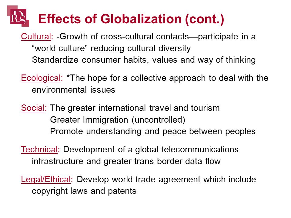 Cultural: -Growth of cross-cultural contacts—participate in a world culture reducing cultural diversity Standardize consumer habits, values and way of thinking Ecological: *The hope for a collective approach to deal with the environmental issues Social: The greater international travel and tourism Greater Immigration (uncontrolled) Promote understanding and peace between peoples Technical: Development of a global telecommunications infrastructure and greater trans-border data flow Legal/Ethical: Develop world trade agreement which include copyright laws and patents Effects of Globalization (cont.)