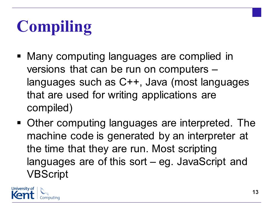 13 Compiling  Many computing languages are complied in versions that can be run on computers – languages such as C++, Java (most languages that are used for writing applications are compiled)  Other computing languages are interpreted.