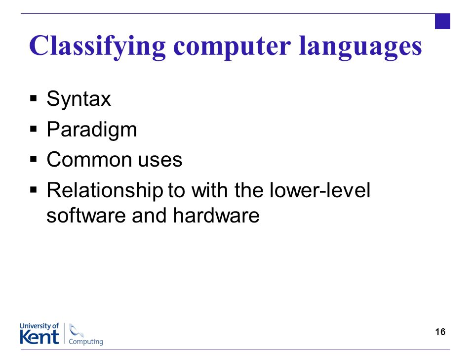 16 Classifying computer languages  Syntax  Paradigm  Common uses  Relationship to with the lower-level software and hardware