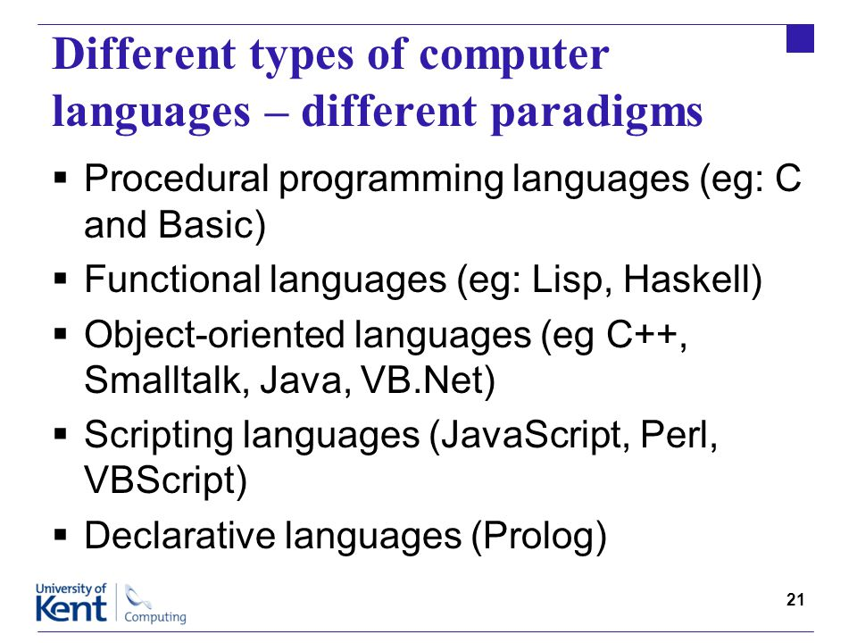 21 Different types of computer languages – different paradigms  Procedural programming languages (eg: C and Basic)  Functional languages (eg: Lisp, Haskell)  Object-oriented languages (eg C++, Smalltalk, Java, VB.Net)  Scripting languages (JavaScript, Perl, VBScript)  Declarative languages (Prolog)