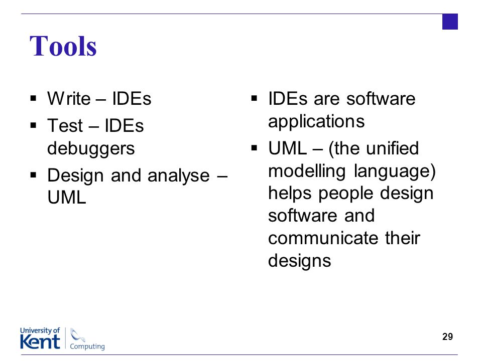 29 Tools  Write – IDEs  Test – IDEs debuggers  Design and analyse – UML  IDEs are software applications  UML – (the unified modelling language) helps people design software and communicate their designs
