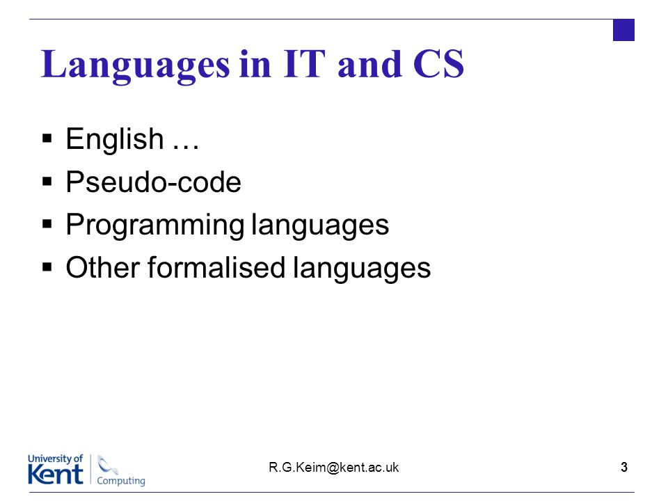 Languages in IT and CS  English …  Pseudo-code  Programming languages  Other formalised languages R.G.Keim@kent.ac.uk3