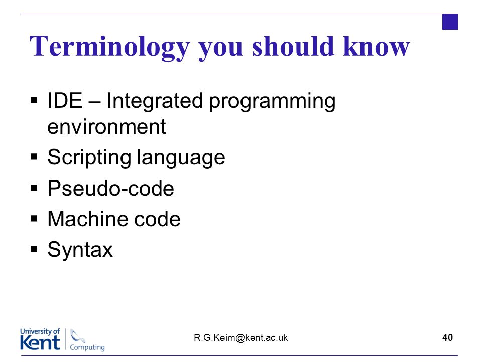 Terminology you should know  IDE – Integrated programming environment  Scripting language  Pseudo-code  Machine code  Syntax R.G.Keim@kent.ac.uk40