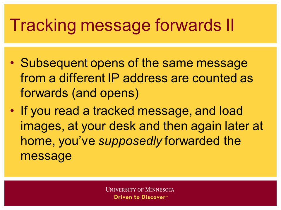 Tracking message forwards II Subsequent opens of the same message from a different IP address are counted as forwards (and opens) If you read a tracked message, and load images, at your desk and then again later at home, you've supposedly forwarded the message
